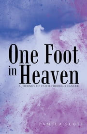 One Foot in Heaven - A Journey of Faith through Cancer ebook by Pamela Scott