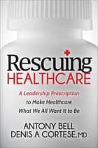 Rescuing Healthcare - A Leadership Prescription to Make Healthcare What We All Want It to Be ebook by Anthony Bell, Denis A. Cortese, MD