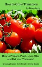 How to Grow Tomatoes - Growing Guides ebook by Linda Gray