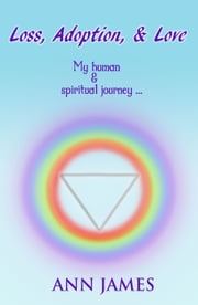 Loss, Adoption, & Love... My Human And Spiritual Journey ebook by Ann James