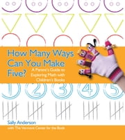How Many Ways Can You Make Five? - A Parent's Guide to Exploring Math with Children's Books ebook by Sally Anderson,The Vermont Center for the Book