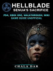Hell Blade Senuas Sacrifice - PS4, Xbox One, Walkthrough, Wiki, Game Guide Unofficial ebook by Chala Dar