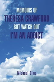 MEMOIRS OF THERESA CRAWFORD BUT WATCH OUT I'M AN ADDICT ebook by Michael Sims