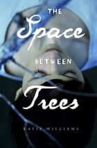 The Space Between Trees ebook by Katie Williams