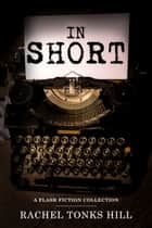 In Short: A Flash Fiction Collection ebook by Rachel Tonks Hill