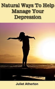 Natural Ways To Help Manage Your Depression ebook by Juliet Atherton
