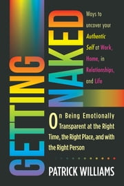 Getting Naked - On Being Emotionally Transparent at the Right Time, the Right Place, and with the Right Person ebook by Patrick Williams