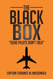 THE BLACK BOX - ''Dead Pilots Don't Talk'' ebook by Captain Terrance W. MacDonald