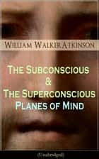 The Subconscious & The Superconscious Planes of Mind (Unabridged) - Psychology: Diverse States of Consciousness (From the American pioneer of the New Thought movement, known for The Secret of Success, The Arcane Teachings & Reincarnation and the Law of Karma ebook by William Walker Atkinson