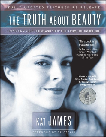 The Truth About Beauty - Transform Your Looks And Your Life From The Inside Out ebook by Kat James