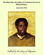 The Black Man: the Father of Civilization Proven by Biblical History ebook by James Morris Webb