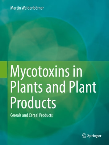 Mycotoxins in Plants and Plant Products - Cereals and Cereal Products ebook by Martin Weidenbörner