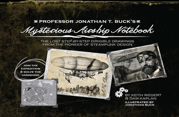 Professor Jonathan T. Buck's Mysterious Airship Notebook - The Lost Step-by-Step Schematic Drawings from the Pioneer of Steampunk Design ebook by Keith Riegert,Samuel Kaplan