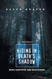 Hiding in Death's Shadow - How I Survived the Holocaust; Second Edition ebook by Allen Brayer