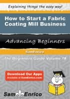 How to Start a Fabric Coating Mill Business ebook by Arthur Miles