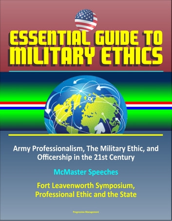 Essential Guide to Military Ethics: Army Professionalism, The Military Ethic, and Officership in the 21st Century - McMaster Speeches – Fort Leavenworth Symposium, Professional Ethic and the State ebook by Progressive Management