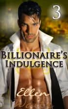 The Billionaire's Indulgence 3 - (Alpha, Billionaire Erotic Romance series #3) ebook by Ellen Waite