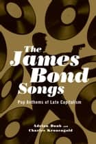 The James Bond Songs - Pop Anthems of Late Capitalism ebook by Adrian Daub, Charles Kronengold