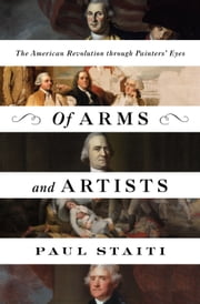 Of Arms and Artists - The American Revolution Through Painters' Eyes ebook by Paul Staiti