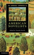 The Cambridge Companion to American Novelists eBook by Timothy Parrish