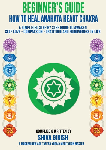 A Complete Beginners Guide How To Heal & Balance Anahata Heart Chakra: A Simplified Step By Step Guide Practical To Awaken Self Love - Compassion - Gratitude And Forgiveness Towards Yourself & Others ebook by Shiva Girish
