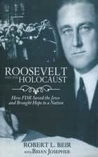 Roosevelt and the Holocaust - How FDR Saved the Jews and Brought Hope to a Nation eBook by Robert L. Beir, Brian Josepher