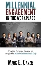 Millennial Engagement in the Workplace: Finding Common Ground to Bridge The Multi-Generational Gap ebook by Mark Caner