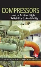 Compressors: How to Achieve High Reliability & Availability ebook by Heinz P. Bloch, Fred K. Geitner