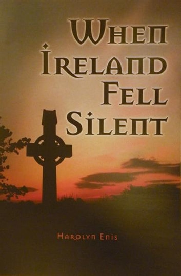 When Ireland Fell Silent - A Story of a Family's Struggle Against Famine and Eviction ebook by Harolyn Enis