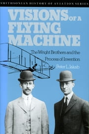 Visions of a Flying Machine - The Wright Brothers and the Process of Invention ebook by Peter L. Jakab
