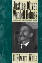 Justice Oliver Wendell Holmes ebook by G. Edward White