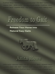 Freedom to Gait - Release Your Horse Into Natural Easy-Gaits ebook by Anita Howe