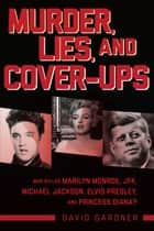 Murder, Lies, and Cover-Ups - Who Killed Marilyn Monroe, JFK, Michael Jackson, Elvis Presley, and Princess Diana? ebook by David Gardner
