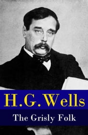 The Grisly Folk (A rare science fiction story by H. G. Wells) ebook by H. G. Wells