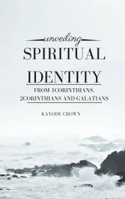 Unveiling Spiritual Identity From 1Corinthians, 2Corinthians and Galatians ebook by Kayode Crown