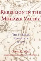 Rebellion in the Mohawk Valley - The St. Leger Expedition of 1777 ebook by Gavin K. Watt