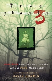 True Ghosts 3: Even More Chilling Tales from the Vaults of FATE Magazine - Even More Chilling Tales from the Vaults of FATE Magazine ebook by David Godwin