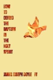 How To Defend The Baptism In The Holy Spirit ebook by James Doyle