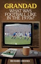 Grandad, What Was Football Like in the 1970s? ebook by Richard Crooks