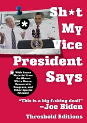 Sh*t My Vice-President Says - With Bonus Material from the Obama White House, Democratic Congress, and Other Special Friends! ebook by Threshold Editions