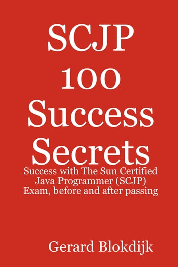 SCJP 100 Success Secrets: Success with The Sun Certified Java Programmer (SCJP) Exam, before and after passing ebook by Gerard Blokdijk