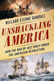 Unshackling America - How the War of 1812 Truly Ended the American Revolution ebook by Willard Sterne Randall