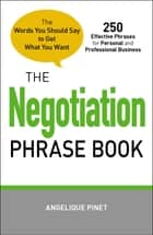 The Negotiation Phrase Book - The Words You Should Say to Get What You Want ebook by Angelique Pinet