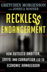 Reckless Endangerment - How Outsized Ambition, Greed, and Corruption Led to Economic Armageddon ebook by Gretchen Morgenson,Joshua Rosner