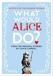What Would Alice Do? - Advice for the Modern Woman ebook by Lauren Laverne, Lewis Carroll