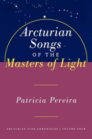 Arcturian Songs Of The Masters Of Light - Arcturian Star Chronicles, Volume Four ebook by Patricia Pereira