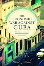 The Economic War Against Cuba - A Historical and Legal Perspective on the U.S. Blockade ebook by Salim Lamrani