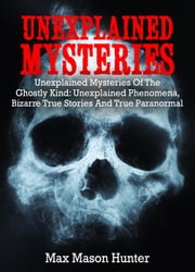 Unexplained Mysteries: Unexplained Mysteries Of The Ghostly Kind: Unexplained Phenomena, Bizarre True Stories And True Paranormal Box Set - Unexplained Mysteries, #1 ebook by Max Mason Hunter