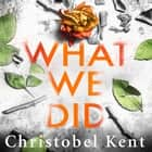 What We Did - A gripping, compelling psychological thriller with a nail-biting twist audiobook by Christobel Kent