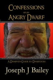 Confessions of an Angry Dwarf - A Dwarven Guide to Dwarfdom ebook by Joseph J. Bailey